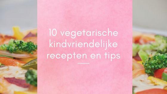 10 vegetarische kindvriendelijke recepten en tips